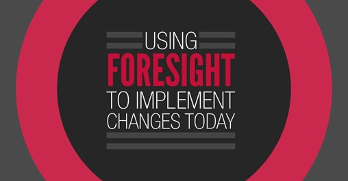 Using Foresight to Implement Changes Today