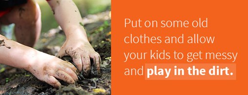 Allow Kids To Get Messy And Play In The Dirt
