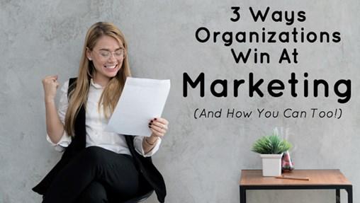 3 Ways Organizations Win at Marketing