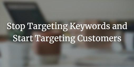 Stop Targeting Keywords and Start Targeting Customers